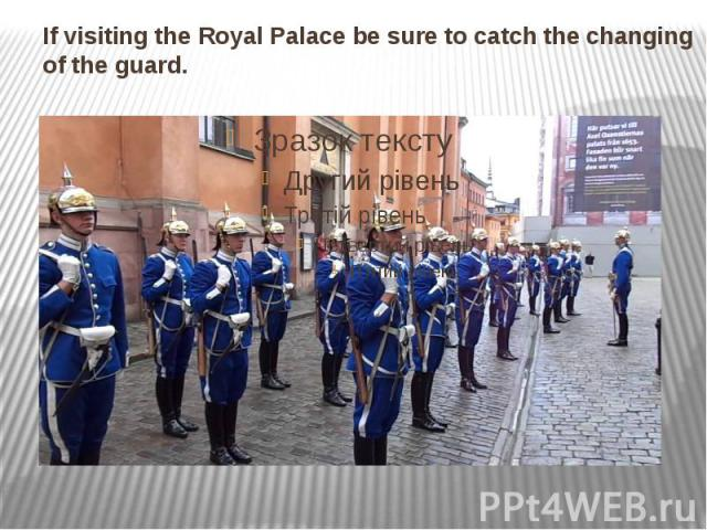 If visiting theRoyal Palacebe sure to catch the changing of the guard.