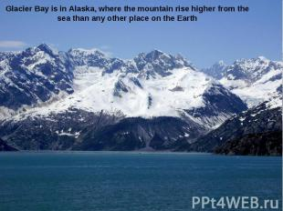 Glacier Bay is in Alaska, where the mountain rise higher from the sea than any o