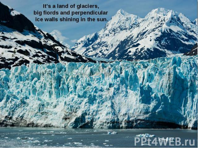 It's a land of glaciers, big fiords and perpendicular ice walls shining in the sun.