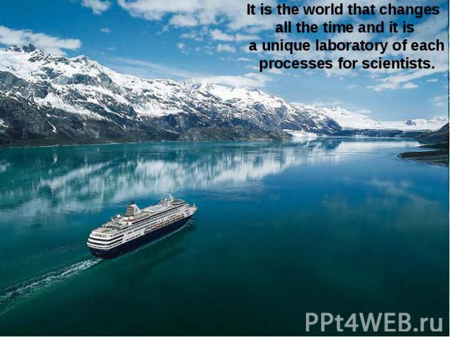 It is the world that changes all the time and it is a unique laboratory of each processes for scientists.