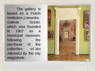 The gallery is based on a Polish institution,Lwowska Galeria Sztuki, which was f