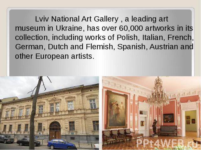 Lviv National Art Gallery, a leading art museum in Ukraine, has over 60,000 artworks in its collection, including works of Polish, Italian, French, German, Dutch and Flemish, Spanish, Austrian and other European artists.
