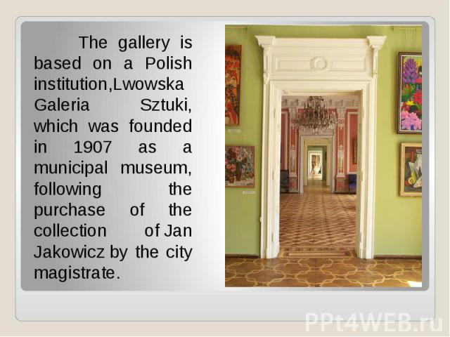 The gallery is based on a Polish institution,Lwowska Galeria Sztuki, which was founded in 1907 as a municipal museum, following the purchase of the collection ofJan Jakowiczby the city magistrate. The gallery is based on a Polish i…