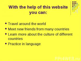 With the help of this website you can: Travel around the world Meet new friends