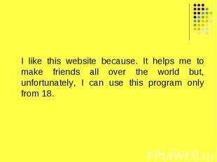 I like this website because. It helps me to make friends all over the world but,