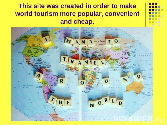 This site was created in order to make world tourism more popular, convenient and cheap.