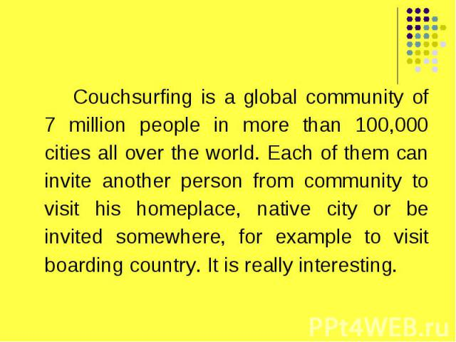 Couchsurfing is a global community of 7 million people in more than 100,000 cities all over the world. Each of them can invite another person from community to visit his homeplace, native city or be invited somewhere, for example to visit boarding c…