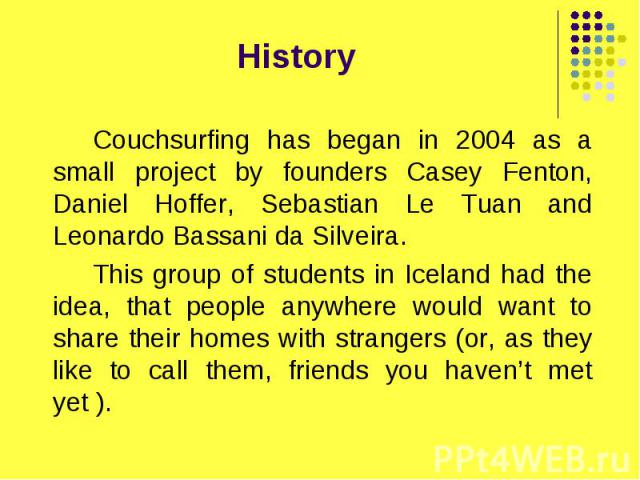 History Couchsurfing has began in 2004 as a small project by founders Casey Fenton, Daniel Hoffer, Sebastian Le Tuan and Leonardo Bassani da Silveira. This group of students in Iceland had the idea, that people anywhere would want to share their hom…