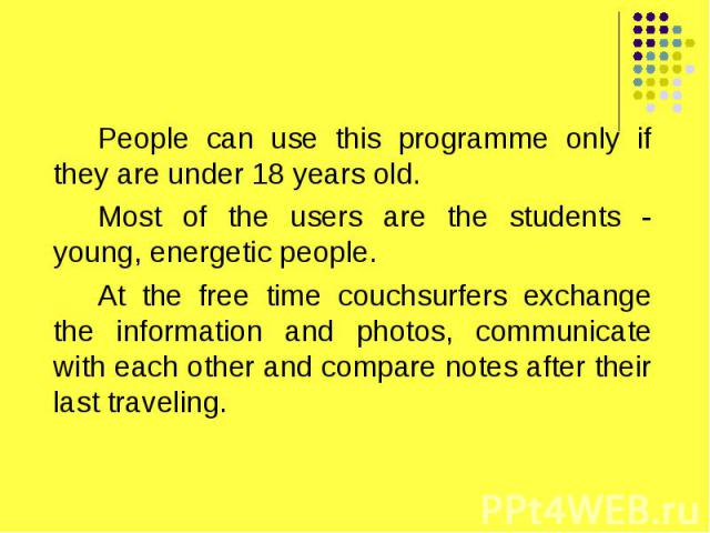 People can use this programme only if they are under 18 years old. People can use this programme only if they are under 18 years old. Most of the users are the students - young, energetic people. At the free time couchsurfers exchange the informatio…