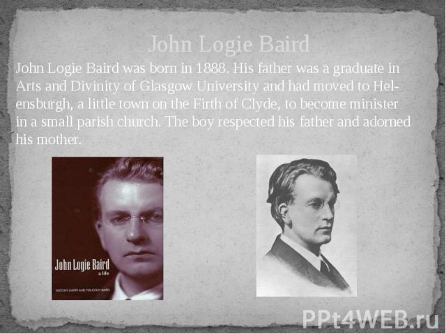 John Logie Baird John Logie Baird was born in 1888. His father was a graduate in Arts and Divinity of Glasgow University and had moved to Helensburgh, a little town on the Firth of Clyde, to become minister in a small parish church. The boy res…