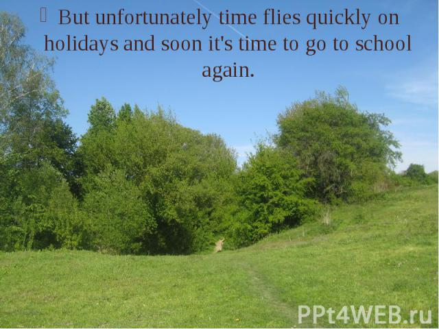 But unfortunately time flies quickly on holidays and soon it's time to go to school again. But unfortunately time flies quickly on holidays and soon it's time to go to school again.