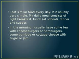 I eat similar food every day. It is usually very simple. My daily meal consists