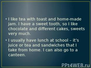 I like tea with toast and home-made jam. I have a sweet tooth, so I like chocola
