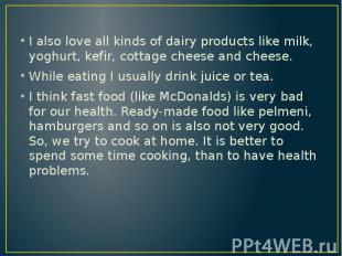 I also love all kinds of dairy products like milk, yoghurt, kefir, cottage chees