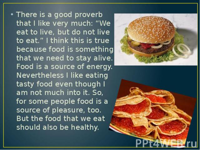 """There is a good proverb that I like very much: """"We eat to live, but do not live to eat."""" I think this is true because food is something that we need to stay alive. Food is a source of energy. Nevertheless I like eating tasty food even though I am no…"""