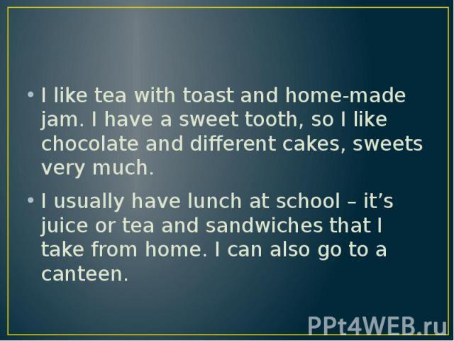 I like tea with toast and home-made jam. I have a sweet tooth, so I like chocolate and different cakes, sweets very much. I like tea with toast and home-made jam. I have a sweet tooth, so I like chocolate and different cakes, sweets very much. I usu…