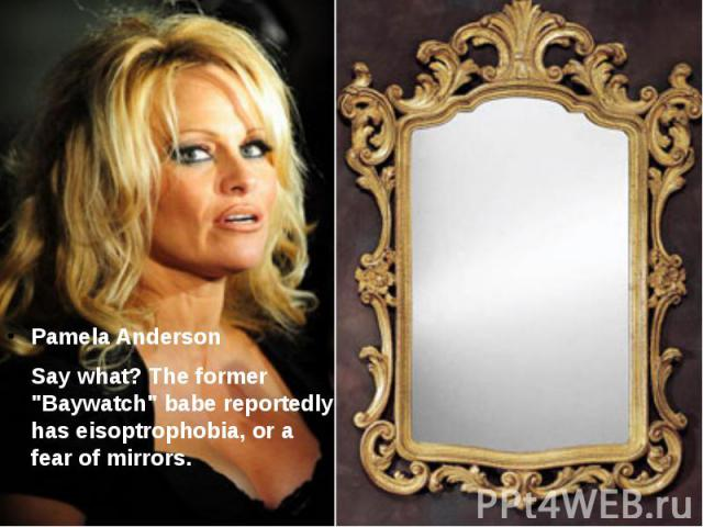 "Pamela Anderson Say what? The former ""Baywatch"" babe reportedly has eisoptrophobia, or a fear of mirrors."