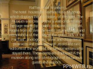 Raffles Hotel Museum The hotel houses the Raffles Hotel Museum, which displays t