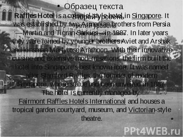 Raffles Hotelis a colonial-style hotel inSingapore. It was established by two Armenian brothers from Persia—Martin and Tigran Sarkies—in 1887. In later years they were joined by younger brothers Aviet and Arshak and kinsman Martyrose Ara…