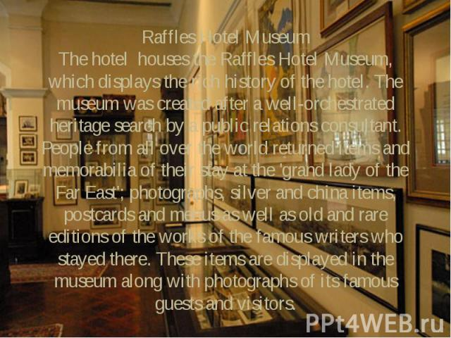Raffles Hotel Museum The hotel houses the Raffles Hotel Museum, which displays the rich history of the hotel. The museum was created after a well-orchestrated heritage search by a public relations consultant. People from all over the world returned …