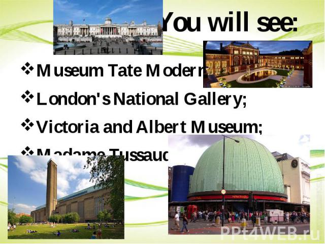 You will see: Museum Tate Modern; London's National Gallery; Victoria and Albert Museum; Madame Tussauds.
