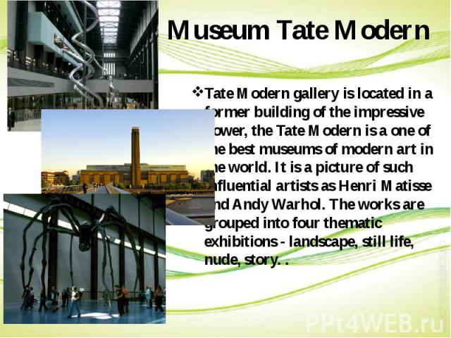 Museum Tate Modern Tate Modern gallery is located in a former building of the impressive power, the Tate Modern is a one of the best museums of modern art in the world. It is a picture of such influential artists as Henri Matisse and Andy Warhol. Th…