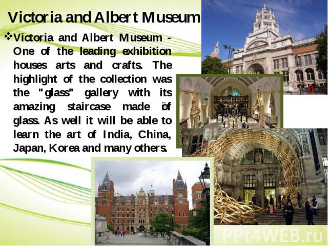 "Victoria and Albert Museum Victoria and Albert Museum - One of the leading exhibition houses arts and crafts. The highlight of the collection was the ""glass"" gallery with its amazing staircase made of glass. As well it will be able to lear…"