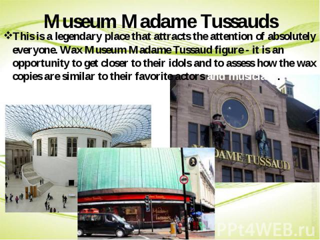 Museum Madame Tussauds This is a legendary place that attracts the attention of absolutely everyone. Wax Museum Madame Tussaud figure - it is an opportunity to get closer to their idols and to assess how the wax copies are similar to their favorite …