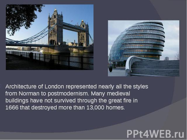 Architecture of London represented nearly all the styles from Norman to postmodernism. Many medieval buildings have not survived through the great fire in 1666 that destroyed more than 13,000 homes. Architecture of London represented nearly all the …