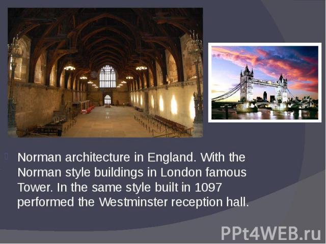 Norman architecture in England. With the Norman style buildings in London famous Tower. In the same style built in 1097 performed the Westminster reception hall. Norman architecture in England. With the Norman style buildings in London famous Tower.…