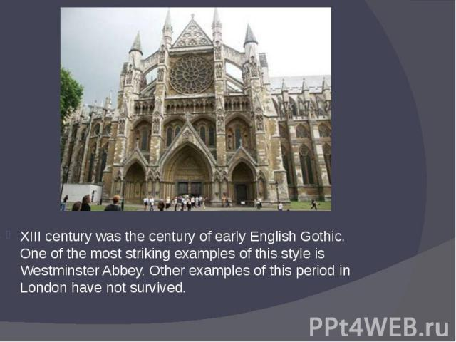 XIII century was the century of early English Gothic. One of the most striking examples of this style is Westminster Abbey. Other examples of this period in London have not survived. XIII century was the century of early English Gothic. One of the m…