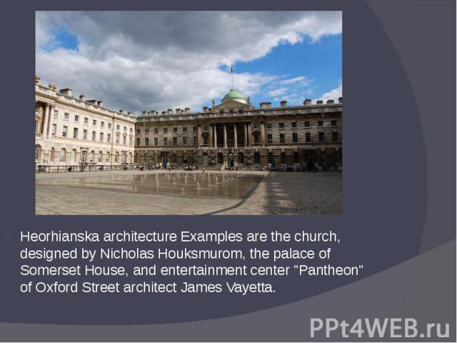 "Heorhianska architecture Examples are the church, designed by Nicholas Houksmurom, the palace of Somerset House, and entertainment center ""Pantheon"" of Oxford Street architect James Vayetta. Heorhianska architecture Examples are the church…"