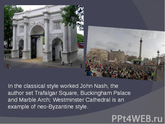 In the classical style worked John Nash, the author set Trafalgar Square, Buckingham Palace and Marble Arch; Westminster Cathedral is an example of neo-Byzantine style. In the classical style worked John Nash, the author set Trafalgar Square, Buckin…