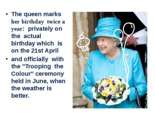 The queen marks her birthday twice a year: privately on the actual birthday whic