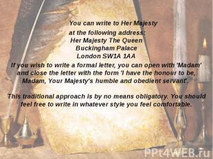 You can write to Her Majesty at the following address: Her Majesty The Queen Buc