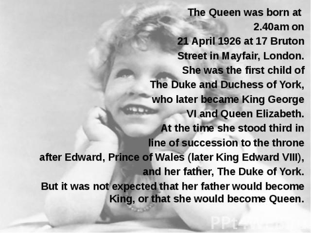 The Queen was born at The Queen was born at 2.40am on 21 April 1926 at 17 Bruton Street in Mayfair, London. She was the first child of The Duke and Duchess of York, who later became King George VI and Queen Elizabeth. At the time she stood third in …