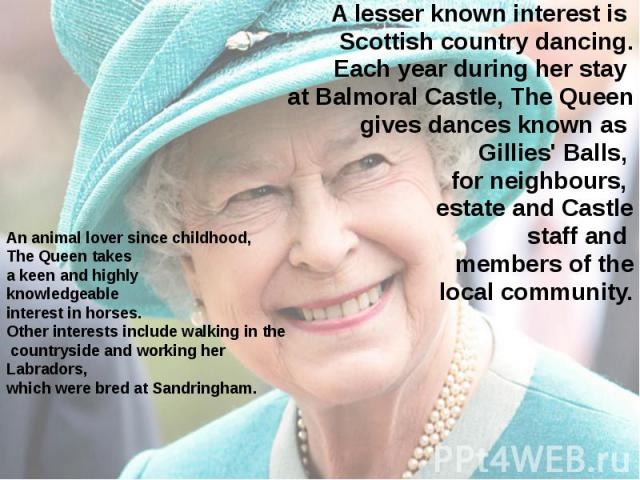 An animal lover since childhood, The Queen takes a keen and highly knowledgeable interest in horses. Other interests include walking in the countryside and working her Labradors, which were bred at Sandringham. A lesser known interest is Scottish co…