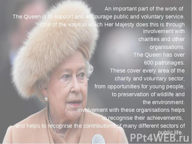 An important part of the work of An important part of the work of The Queen is to support and encourage public and voluntary service. One of the ways in which Her Majesty does this is through involvement with charities and other organisations. The Q…