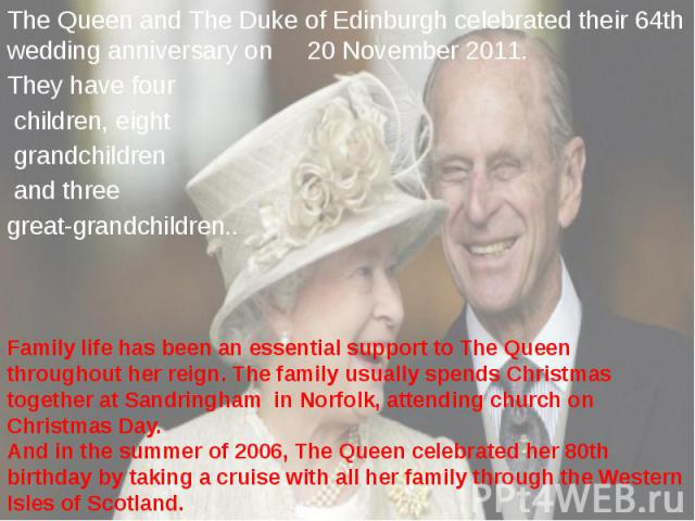 The Queen and The Duke of Edinburgh celebrated their 64th wedding anniversary on 20 November 2011. The Queen and The Duke of Edinburgh celebrated their 64th wedding anniversary on 20 November 2011. They have four children, eight grandchildren and th…