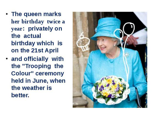 """The queen marks her birthday twice a year: privately on the actual birthday which is on the 21st April and officially with the """"Trooping the Colour"""" ceremony held in June, when the weather is better."""