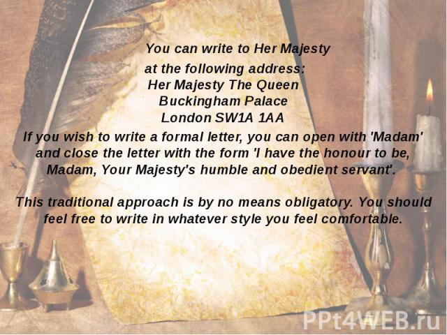 You can write to Her Majesty at the following address: Her Majesty The Queen Buckingham Palace London SW1A 1AA If you wish to write a formal letter, you can open with 'Madam' and close the letter with the form 'I have the honour to be, Madam, Your M…