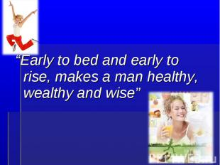 """Early to bed and early to rise, makes a man healthy, wealthy and wise"""