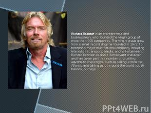 Richard Branson is an entrepreneur and businessman, who founded the Virgin group