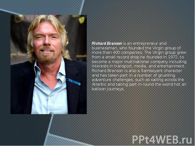 Richard Branson is an entrepreneur and businessman, who founded the Virgin group of more than 400 companies. The Virgin group grew from a small record shop he founded in 1972, to become a major multinational company including interests in transport,…