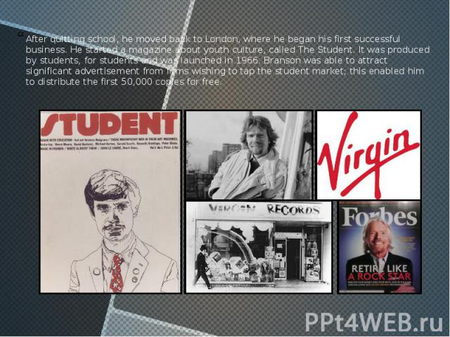 After quitting school, he moved back to London, where he began his first successful business. He started a magazine about youth culture, called The Student. It was produced by students, for students and was launched in 1966. Branson was able to attr…