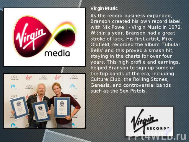 Virgin Music Virgin Music As the record business expanded, Branson created his own record label, with Nik Powell - Virgin Music in 1972. Within a year, Branson had a great stroke of luck. His first artist, Mike Oldfield, recorded the album 'Tubular …