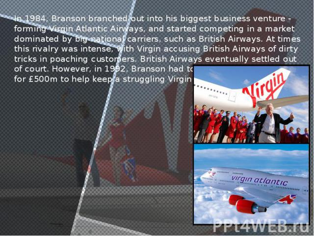 In 1984, Branson branched out into his biggest business venture - forming Virgin Atlantic Airways, and started competing in a market dominated by big national carriers, such as British Airways. At times this rivalry was intense, with Virgin accusing…