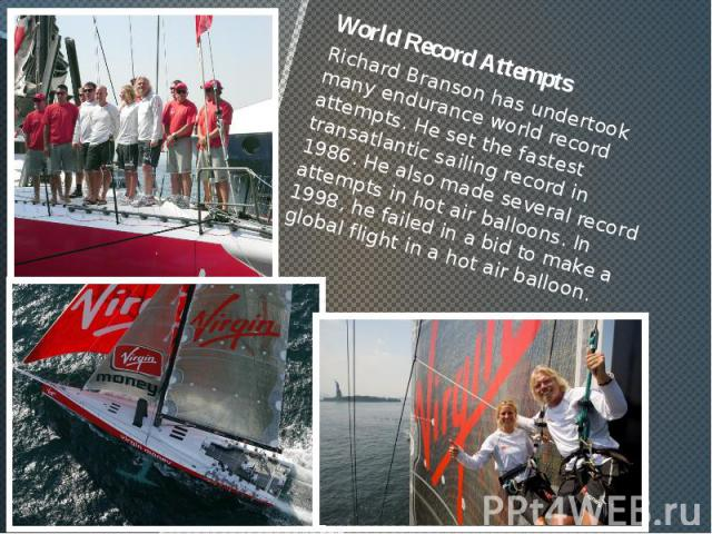 World Record Attempts World Record Attempts Richard Branson has undertook many endurance world record attempts. He set the fastest transatlantic sailing record in 1986. He also made several record attempts in hot air balloons. In 1998, he failed in …
