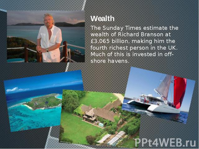 Wealth Wealth The Sunday Times estimate the wealth of Richard Branson at £3,065 billion, making him the fourth richest person in the UK. Much of this is invested in off-shore havens.
