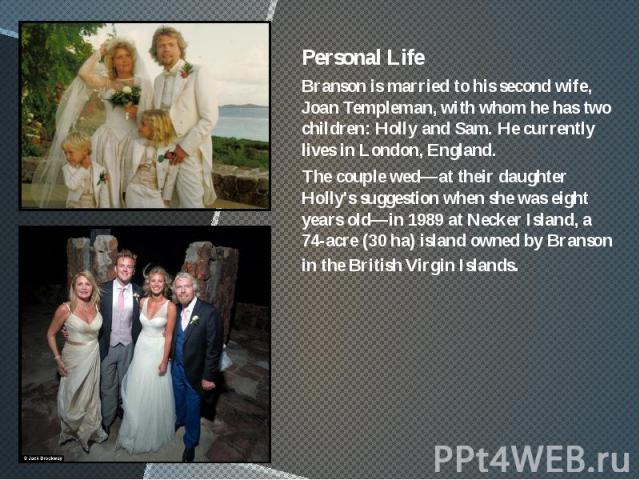 Personal Life Personal Life Branson is married to his second wife, Joan Templeman, with whom he has two children: Holly and Sam. He currently lives in London, England. The couple wed—at their daughter Holly's suggestion when she was eight years old—…